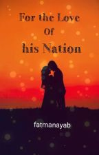 For The Love Of His Nation by fatmanayab