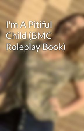 I'm A Pitiful Child (BMC Roleplay Book) by crystal-pepsi