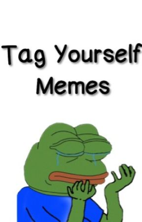 Tag Yourself Memes by twentyonedrarry