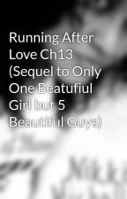Running After Love Ch13 (Sequel to Only One Beatufiul Girl but 5 Beautiful Guys) by Demonica
