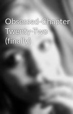 Obsessed-Chapter Twenty-Two (finally) by MUSEfan