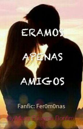 ERAMOS APENAS AMIGOS by MariaEduardaBonfimde