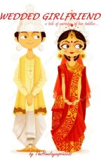 WEDDED GIRLFRIEND ... a tale of a marriage ...    COMPLETED    by TheHimalayanPrincess
