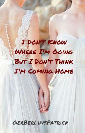 I Don't Know Where I'm Going But I Don't Think I'm Coming Home by GerBearLuvsPatrick