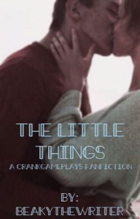 The Little Things | a CrankGameplays fanfiction [COMPLETED] by BeakytheWriter