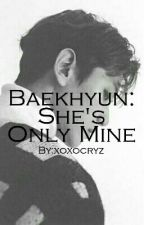 Baekhyun: She's Only Mine [COMPLETED] by xoxocryz