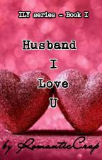 Book I - Husband, I Love You (Completed) by RomanticCrap