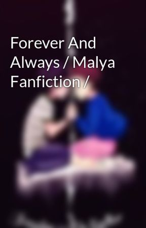 Forever And Always / Malya Fanfiction / by Valgal45
