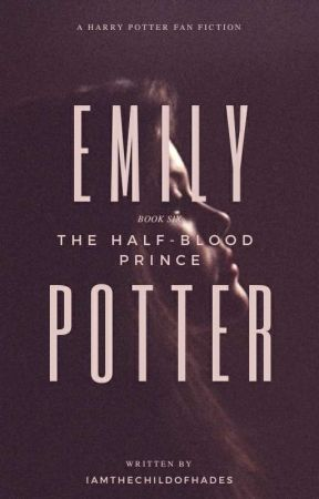 Emily Potter - Book 6 - The Half-Blood Prince by IAmTheChildOfHades