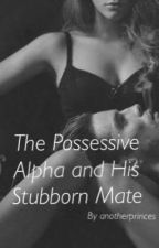 The Possessive Alpha and his Stubborn Mate by anotherprinces