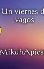 Un Viernes De Vagos by MikuhApicattx3