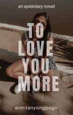 To Love You More (An Epistolary Novel) by ermitanyongpogii