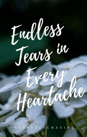 Endless Tears in Every Heartache [Completed:2016 ] by secretlychasing