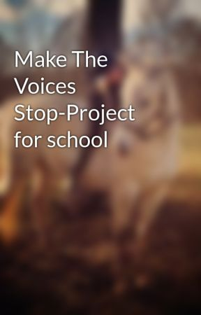 Make The Voices Stop-Project for school by 13horseluvr