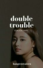 Double Trouble (Tzukook Fanfic) [COMPLETED] by bangteuwaiseu