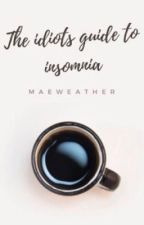 The Idiots Guide To Insomnia  by MaeWeather