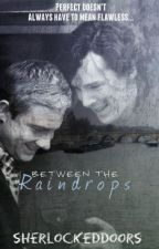 Between The Raindrops- A Johnlock Fanfiction (Sequel to Beside You) by SherlockedDoors