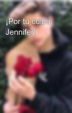 ¡Por tu culpa, Jennifer!  by cristinaurb16
