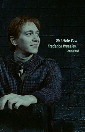 Oh I Hate You, Frederick Weasley ➽ F.W. by acciofred