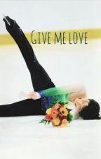Give me love ( a yuzuru hanyu fanfic) UNDER MAJOR EDITING by tommo_hemmo96