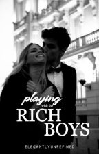 Playing With the Rich Boys | ✓ by elegantlyunrefined