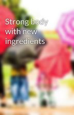 Strong body with new ingredients by LeslieWalkers