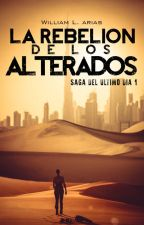 La rebelión de los alterados. Saga del ultimo dia #1 by WilliamLArias