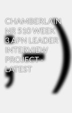 CHAMBERLAIN NR 510 WEEK 3 APN LEADER INTERVIEW PROJECT - LATEST by sabincandy