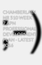 CHAMBERLAIN NR 510 WEEK 7 APN PROFESSIONAL DEVELOPMENT PLAN - LATEST 2016 by sabincandy