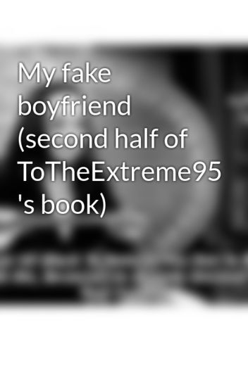 My fake boyfriend (second half of ToTheExtreme95 's book)