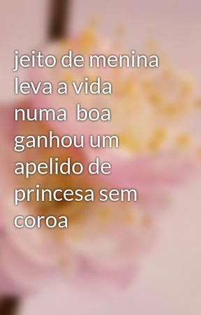 jeito de menina leva a vida numa  boa ganhou um apelido de princesa sem coroa by CarolineAlmeidaSanto