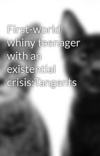 First-world whiny teenager with an existential crisis:Tangents by Missmahima