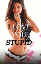 I LOVE YOU STUPID by bloodblue02