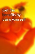Get the benefits by using yourself by ellenwjefcoat