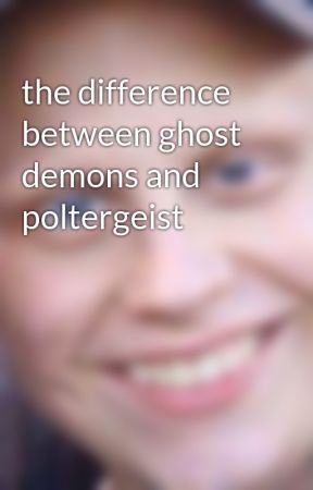 the difference between ghost demons and poltergeist by hannah-raelittle