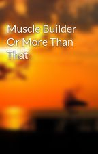 Muscle Builder Or More Than That by phyllinelson
