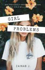 GIRL PROBLEMS (Problems Only Girls Will Understand) part one   ✔ by zainabthekebab