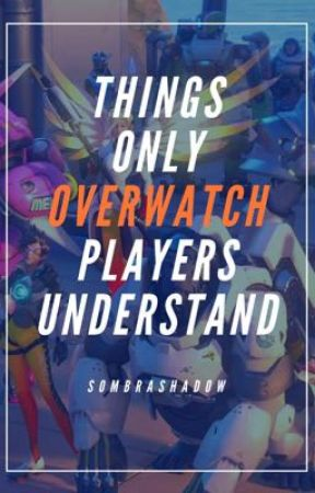 Things Only Overwatch Players Understand  by SombraShadow