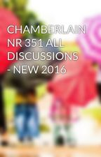CHAMBERLAIN NR 351 ALL DISCUSSIONS - NEW 2016 by aemanshafqat