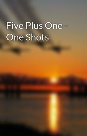 Five Plus One - One Shots by MLH1993
