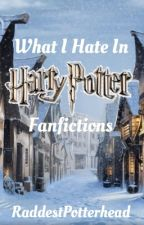 What I Hate In Harry Potter Fanfictions by RaddestPotterhead