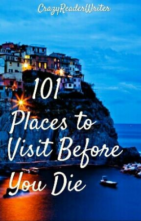 101 Places To Visit Before You Die by crazyreaderwriter