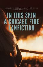 IN THIS SKIN -- CHICAGO FIRE by sirius_b1ack