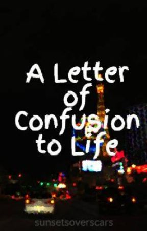 A Letter of Confusion to Life by sunsetsoverscars