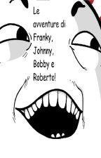 Le avventure di Franky, Bobby, Jonny e Roberto. by llSimonll