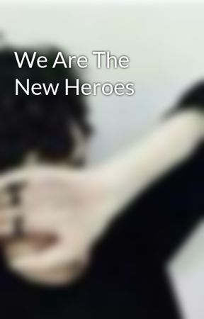 We Are The New Heroes by newusernameidk