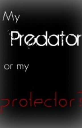 My Predator or my Protector? by tayedreams