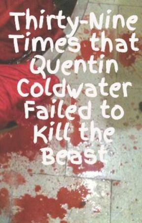 Thirty-Nine Times that Quentin Coldwater Failed to Kill the Beast by larkinplarkin