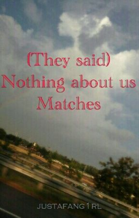 (They said) Nothing about us Matches by justafang1rl