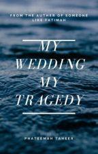 MY WEDDING MY TRAGEDY  by Phateemah_taheer
